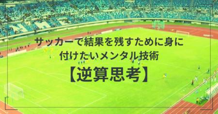 サッカーで結果を残すために身に付けたいメンタル技術【逆算思考】
