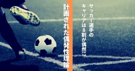 サッカー選手のキャリアは8割が偶然!?【計画された偶発性理論】