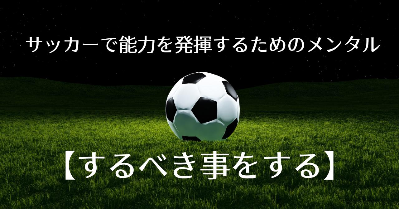 サッカーで能力を発揮するためのメンタル【するべき事をする】