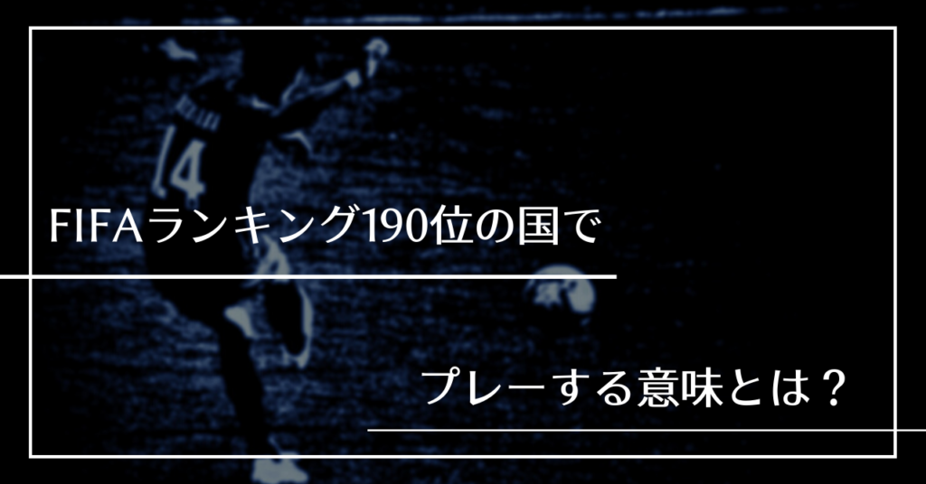 FIFAランキング190位の国でプレーする意味とは?
