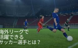 海外リーグで活躍できるサッカー選手とは?