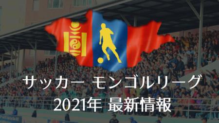 サッカーモンゴルリーグ・2021年 最新情報